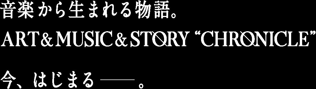 """音楽から生まれる物語。ART & MUSIC & STORY """"CHRONICLE""""今、はじまる。"""